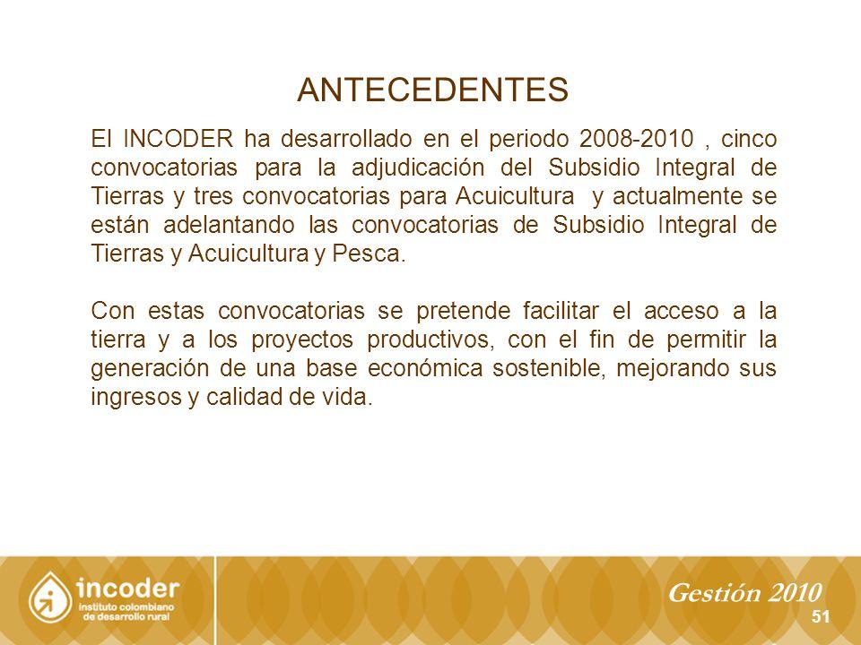 ANTECEDENTES 51 El INCODER ha desarrollado en el periodo 2008-2010, cinco convocatorias para la adjudicación del Subsidio Integral de Tierras y tres convocatorias para Acuicultura y actualmente se están adelantando las convocatorias de Subsidio Integral de Tierras y Acuicultura y Pesca.