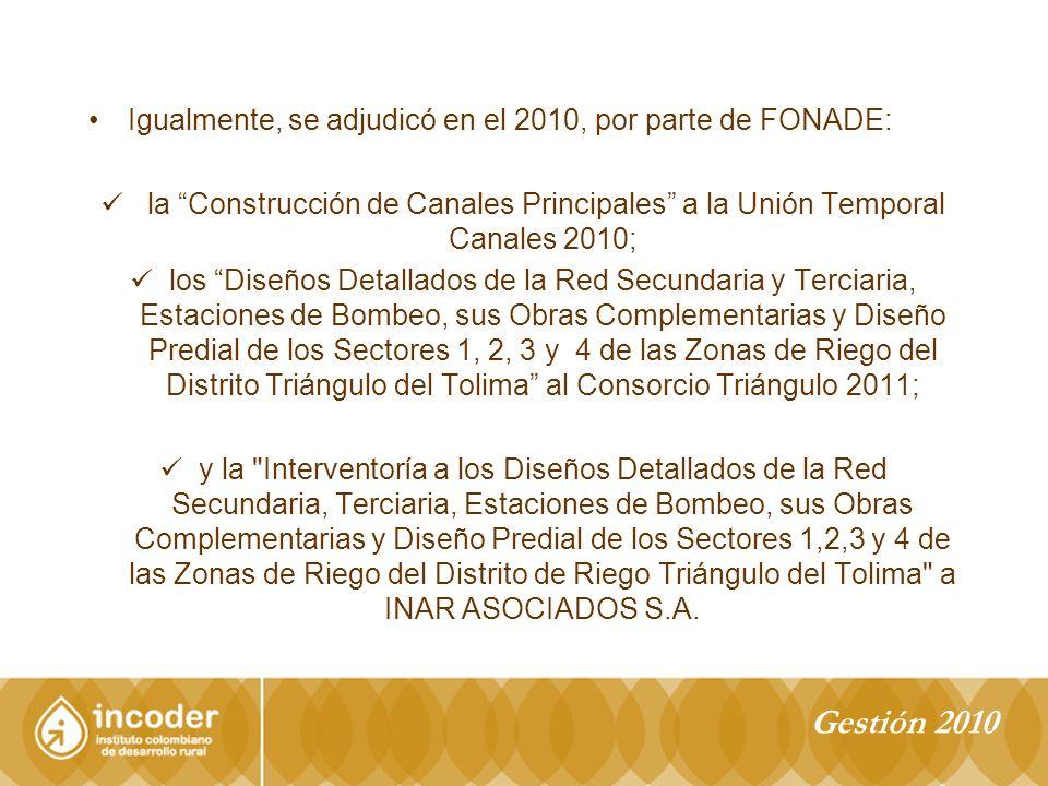Igualmente, se adjudicó en el 2010, por parte de FONADE: la Construcción de Canales Principales a la Unión Temporal Canales 2010; los Diseños Detallados de la Red Secundaria y Terciaria, Estaciones de Bombeo, sus Obras Complementarias y Diseño Predial de los Sectores 1, 2, 3 y 4 de las Zonas de Riego del Distrito Triángulo del Tolima al Consorcio Triángulo 2011; y la Interventoría a los Diseños Detallados de la Red Secundaria, Terciaria, Estaciones de Bombeo, sus Obras Complementarias y Diseño Predial de los Sectores 1,2,3 y 4 de las Zonas de Riego del Distrito de Riego Triángulo del Tolima a INAR ASOCIADOS S.A.