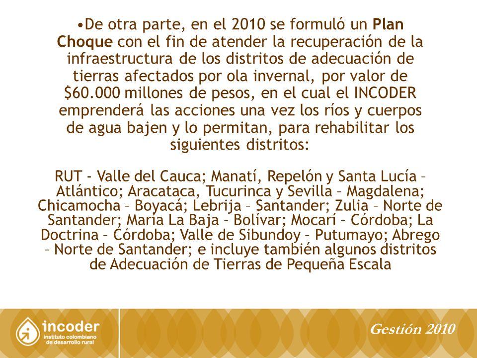 De otra parte, en el 2010 se formuló un Plan Choque con el fin de atender la recuperación de la infraestructura de los distritos de adecuación de tierras afectados por ola invernal, por valor de $60.000 millones de pesos, en el cual el INCODER emprenderá las acciones una vez los ríos y cuerpos de agua bajen y lo permitan, para rehabilitar los siguientes distritos: RUT - Valle del Cauca; Manatí, Repelón y Santa Lucía – Atlántico; Aracataca, Tucurinca y Sevilla – Magdalena; Chicamocha – Boyacá; Lebrija – Santander; Zulia – Norte de Santander; María La Baja – Bolívar; Mocarí – Córdoba; La Doctrina – Córdoba; Valle de Sibundoy – Putumayo; Abrego – Norte de Santander; e incluye también algunos distritos de Adecuación de Tierras de Pequeña Escala Gestión 2010