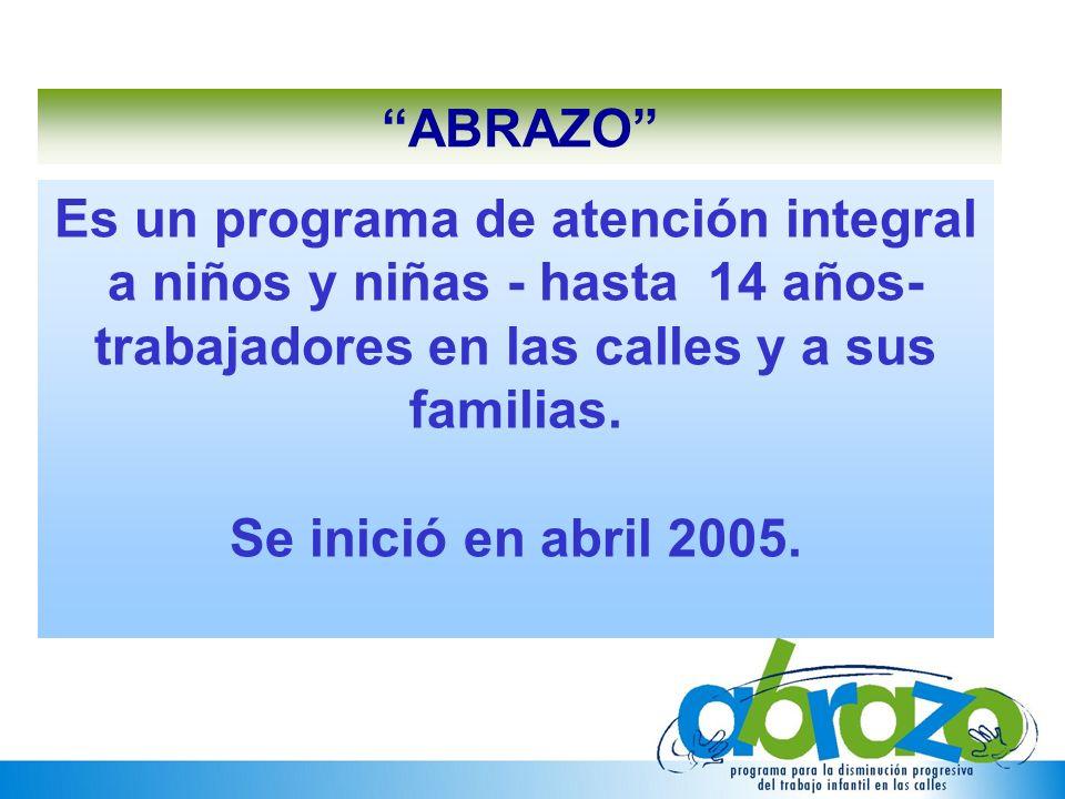 Es un programa de atención integral a niños y niñas - hasta 14 años- trabajadores en las calles y a sus familias. Se inició en abril 2005. ABRAZO