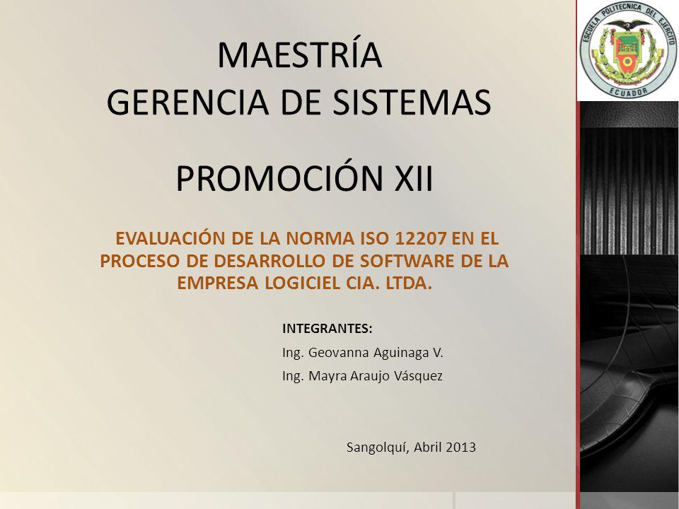 PROMOCIÓN XII EVALUACIÓN DE LA NORMA ISO 12207 EN EL PROCESO DE DESARROLLO DE SOFTWARE DE LA EMPRESA LOGICIEL CIA. LTDA. INTEGRANTES: Ing. Geovanna Ag