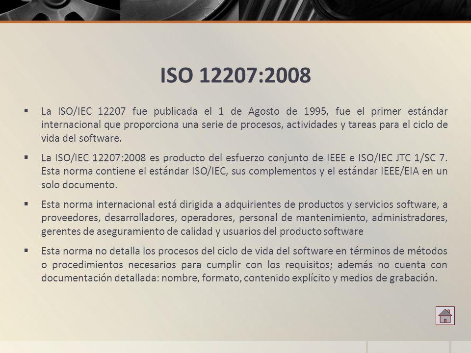 ISO 12207:2008 La ISO/IEC 12207 fue publicada el 1 de Agosto de 1995, fue el primer estándar internacional que proporciona una serie de procesos, acti