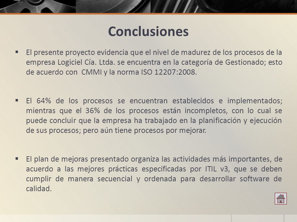 Conclusiones El presente proyecto evidencia que el nivel de madurez de los procesos de la empresa Logiciel Cía. Ltda. se encuentra en la categoría de