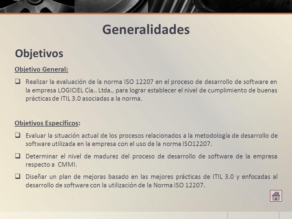 Generalidades Objetivo General: Realizar la evaluación de la norma ISO 12207 en el proceso de desarrollo de software en la empresa LOGICIEL Cía.. Ltda