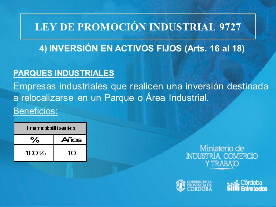 4) INVERSIÓN EN ACTIVOS FIJOS (Arts. 16 al 18) PARQUES INDUSTRIALES Empresas industriales que realicen una inversión destinada a relocalizarse en un P