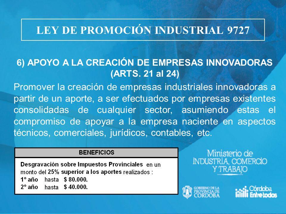 6) APOYO A LA CREACIÓN DE EMPRESAS INNOVADORAS (ARTS. 21 al 24) Promover la creación de empresas industriales innovadoras a partir de un aporte, a ser
