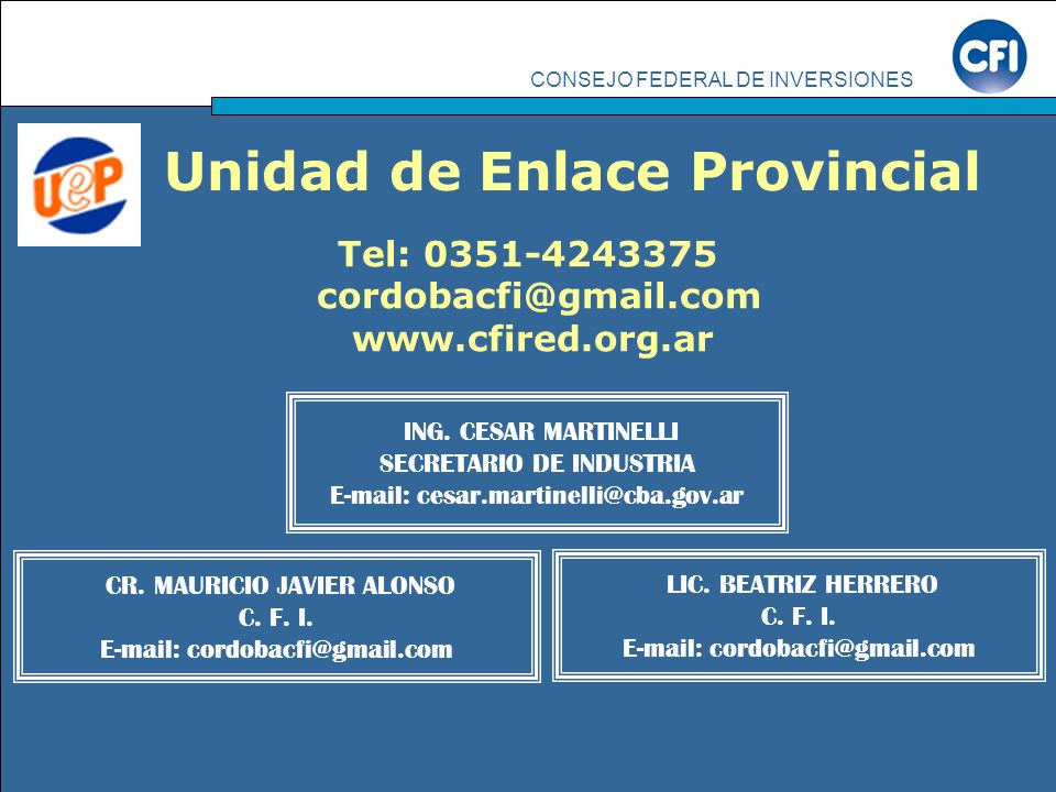 CONSEJO FEDERAL DE INVERSIONES CR. MAURICIO JAVIER ALONSO C. F. I. E-mail: cordobacfi@gmail.com ING. CESAR MARTINELLI SECRETARIO DE INDUSTRIA E-mail: