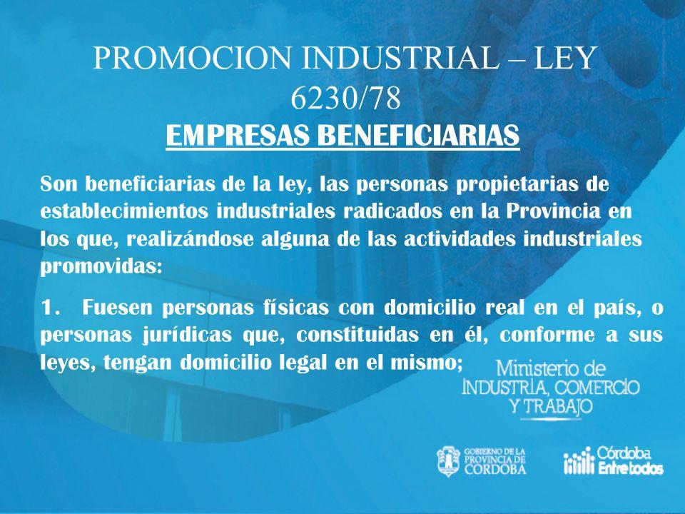 PROMOCION INDUSTRIAL – LEY 6230/78 EMPRESAS BENEFICIARIAS Son beneficiarias de la ley, las personas propietarias de establecimientos industriales radi