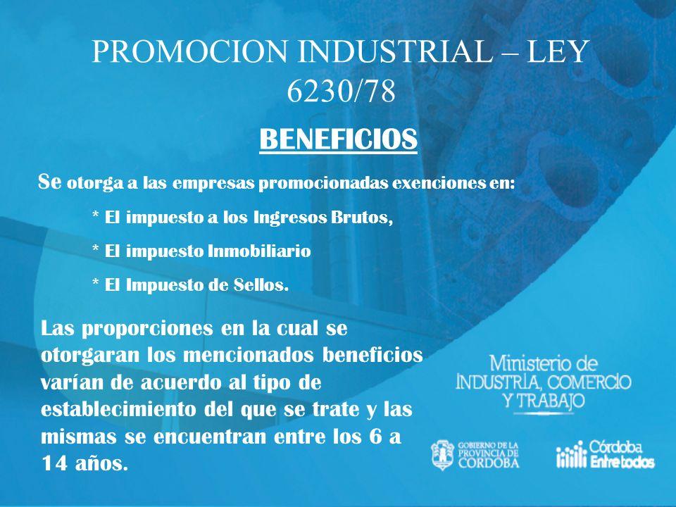PROMOCION INDUSTRIAL – LEY 6230/78 BENEFICIOS Se otorga a las empresas promocionadas exenciones en: * El impuesto a los Ingresos Brutos, * El impuesto