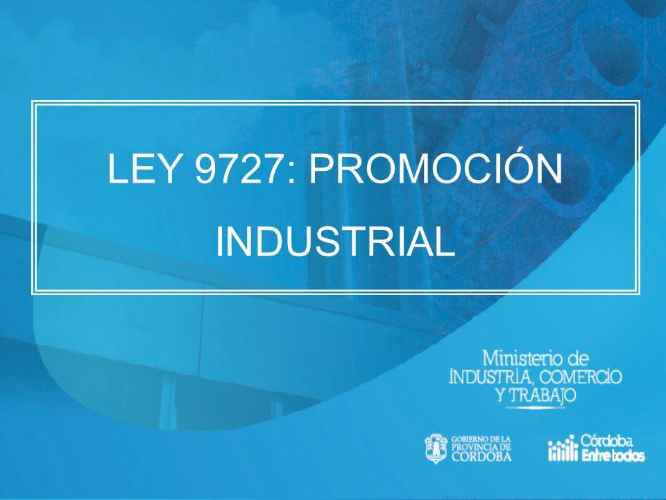 LEY DE PROMOCIÓN INDUSTRIAL 9727 OBJETO DE LA LEY Promover el desarrollo, la competitividad y la innovación en las empresas dedicadas a la actividad industrial que se encuentren radicadas o se radiquen en la Provincia de Córdoba.