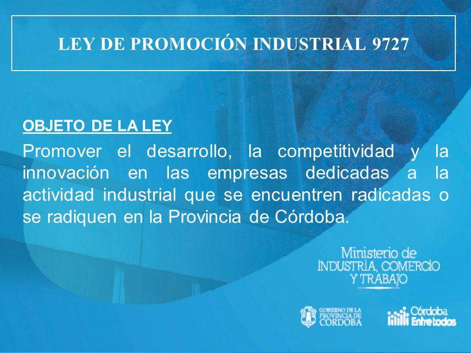 LEY DE PROMOCIÓN INDUSTRIAL 9727 OBJETO DE LA LEY Promover el desarrollo, la competitividad y la innovación en las empresas dedicadas a la actividad i