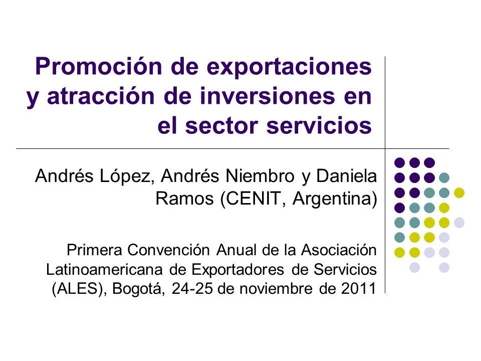 Promoción de exportaciones y atracción de inversiones en el sector servicios Andrés López, Andrés Niembro y Daniela Ramos (CENIT, Argentina) Primera Convención Anual de la Asociación Latinoamericana de Exportadores de Servicios (ALES), Bogotá, 24-25 de noviembre de 2011