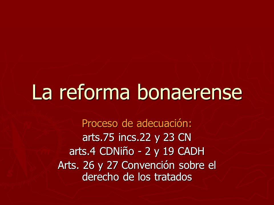 La reforma bonaerense Proceso de adecuación: arts.75 incs.22 y 23 CN arts.4 CDNiño - 2 y 19 CADH Arts.
