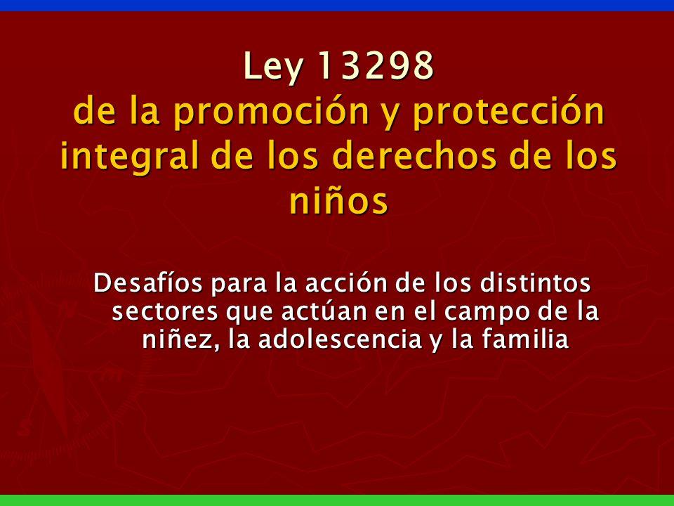 Ley 13298 de la promoción y protección integral de los derechos de los niños Desafíos para la acción de los distintos sectores que actúan en el campo de la niñez, la adolescencia y la familia
