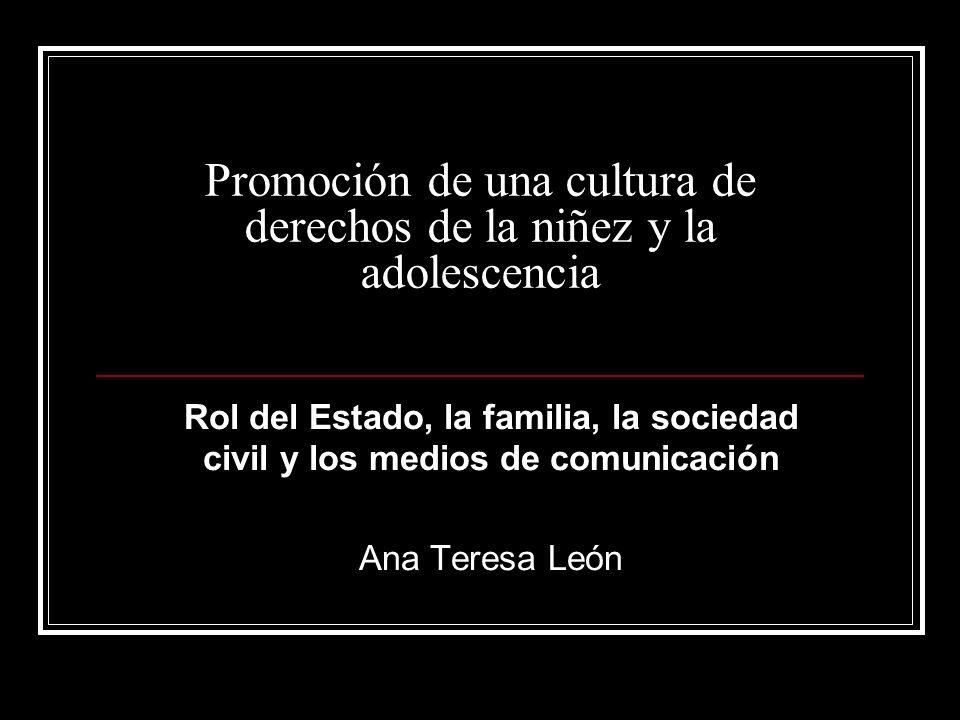 Promoción de una cultura de derechos de la niñez y la adolescencia Rol del Estado, la familia, la sociedad civil y los medios de comunicación Ana Teresa León