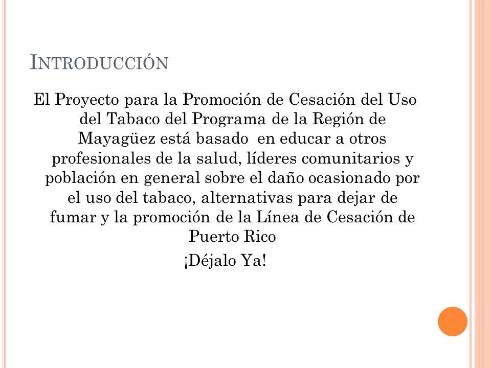I NTRODUCCIÓN El Proyecto para la Promoción de Cesación del Uso del Tabaco del Programa de la Región de Mayagüez está basado en educar a otros profesi