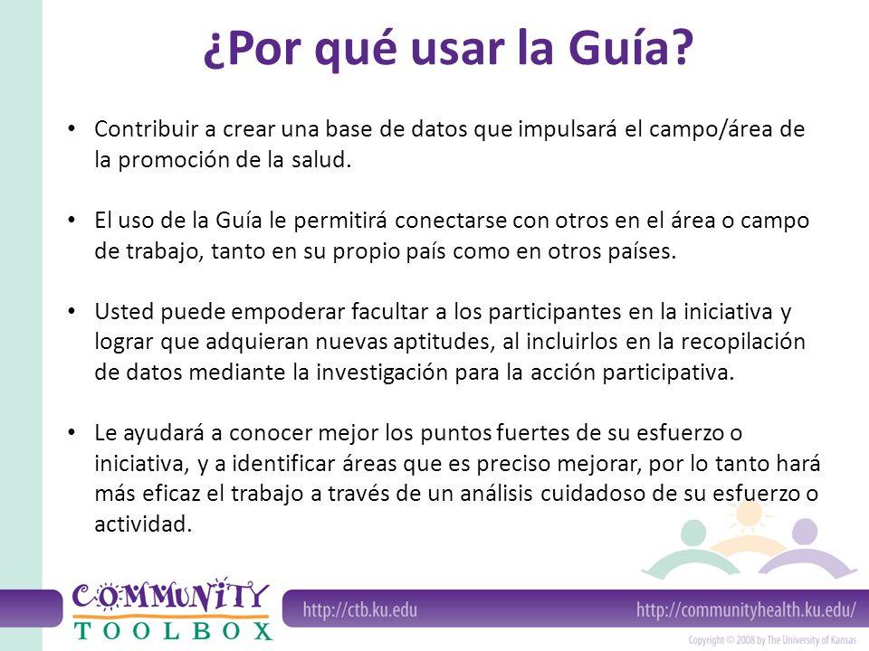¿Por qué usar la Guía? Contribuir a crear una base de datos que impulsará el campo/área de la promoción de la salud. El uso de la Guía le permitirá co
