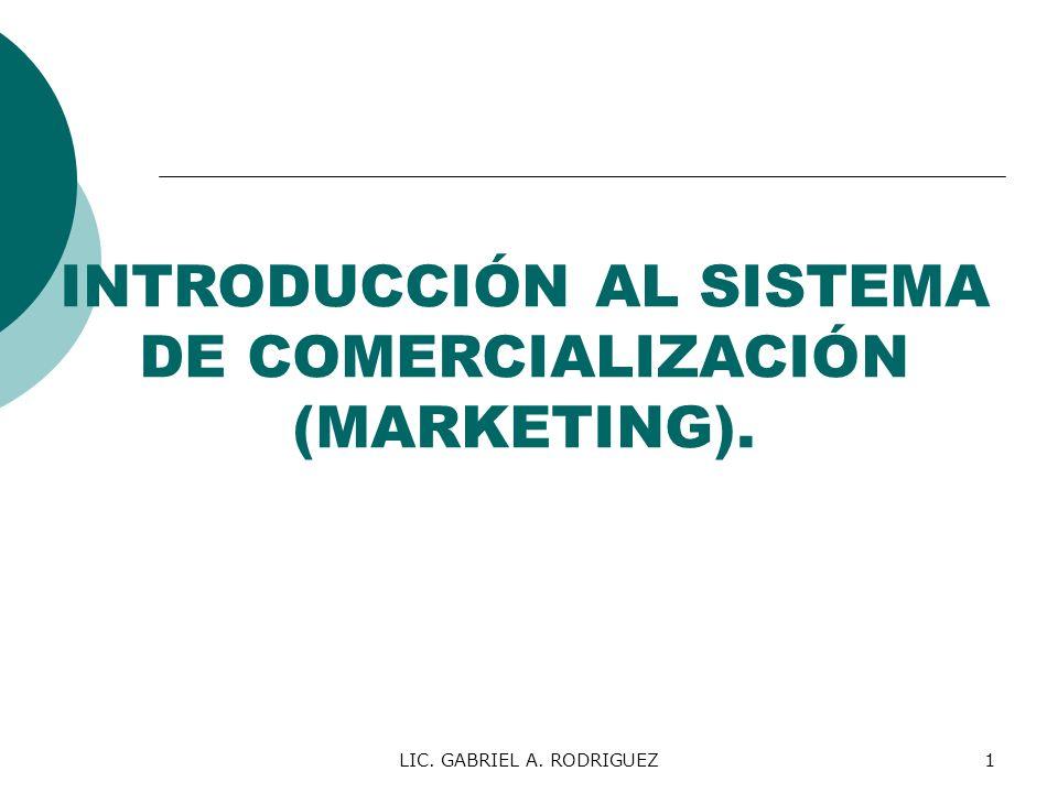 LIC. GABRIEL A. RODRIGUEZ1 INTRODUCCIÓN AL SISTEMA DE COMERCIALIZACIÓN (MARKETING).