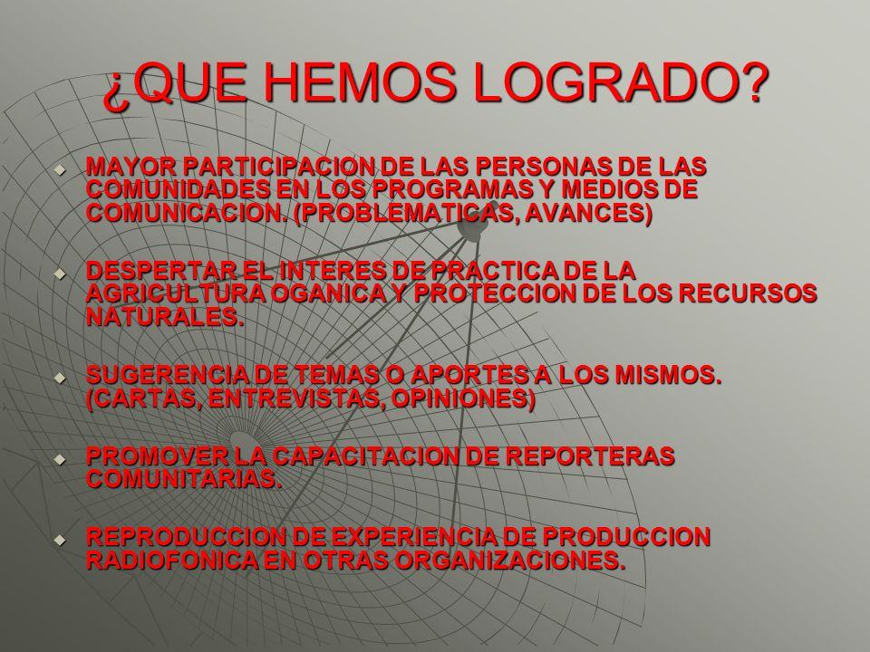 ¿QUE HEMOS LOGRADO? MAYOR PARTICIPACION DE LAS PERSONAS DE LAS COMUNIDADES EN LOS PROGRAMAS Y MEDIOS DE COMUNICACION. (PROBLEMATICAS, AVANCES) MAYOR P