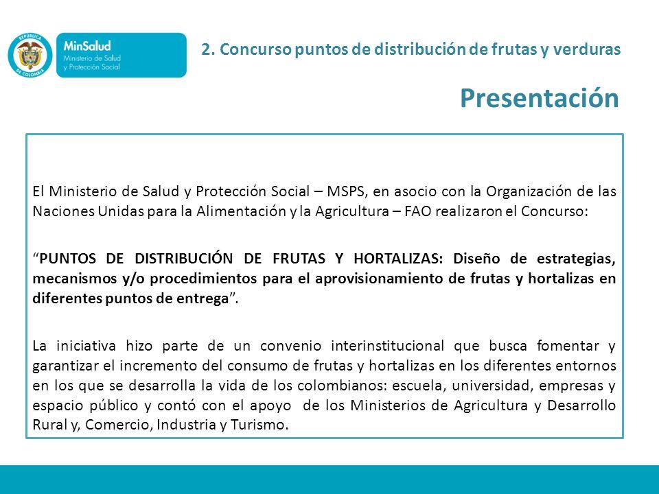 2. Concurso puntos de distribución de frutas y verduras Presentación El Ministerio de Salud y Protección Social – MSPS, en asocio con la Organización