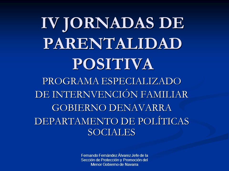 Fernando Fernández Álvarez Jefe de la Sección de Protección y Promoción del Menor Gobierno de Navarra IV JORNADAS DE PARENTALIDAD POSITIVA PROGRAMA ESPECIALIZADO DE INTERNVENCIÓN FAMILIAR GOBIERNO DENAVARRA DEPARTAMENTO DE POLÍTICAS SOCIALES