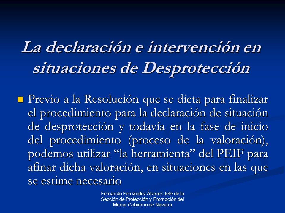 Fernando Fernández Álvarez Jefe de la Sección de Protección y Promoción del Menor Gobierno de Navarra La declaración e intervención en situaciones de Desprotección Previo a la Resolución que se dicta para finalizar el procedimiento para la declaración de situación de desprotección y todavía en la fase de inicio del procedimiento (proceso de la valoración), podemos utilizar la herramienta del PEIF para afinar dicha valoración, en situaciones en las que se estime necesario Previo a la Resolución que se dicta para finalizar el procedimiento para la declaración de situación de desprotección y todavía en la fase de inicio del procedimiento (proceso de la valoración), podemos utilizar la herramienta del PEIF para afinar dicha valoración, en situaciones en las que se estime necesario