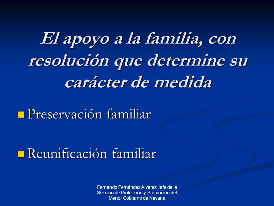Fernando Fernández Álvarez Jefe de la Sección de Protección y Promoción del Menor Gobierno de Navarra El apoyo a la familia, con resolución que determine su carácter de medida Preservación familiar Preservación familiar Reunificación familiar Reunificación familiar