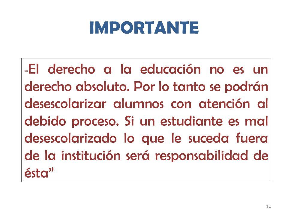 11 IMPORTANTE El derecho a la educación no es un derecho absoluto. Por lo tanto se podrán desescolarizar alumnos con atención al debido proceso. Si un