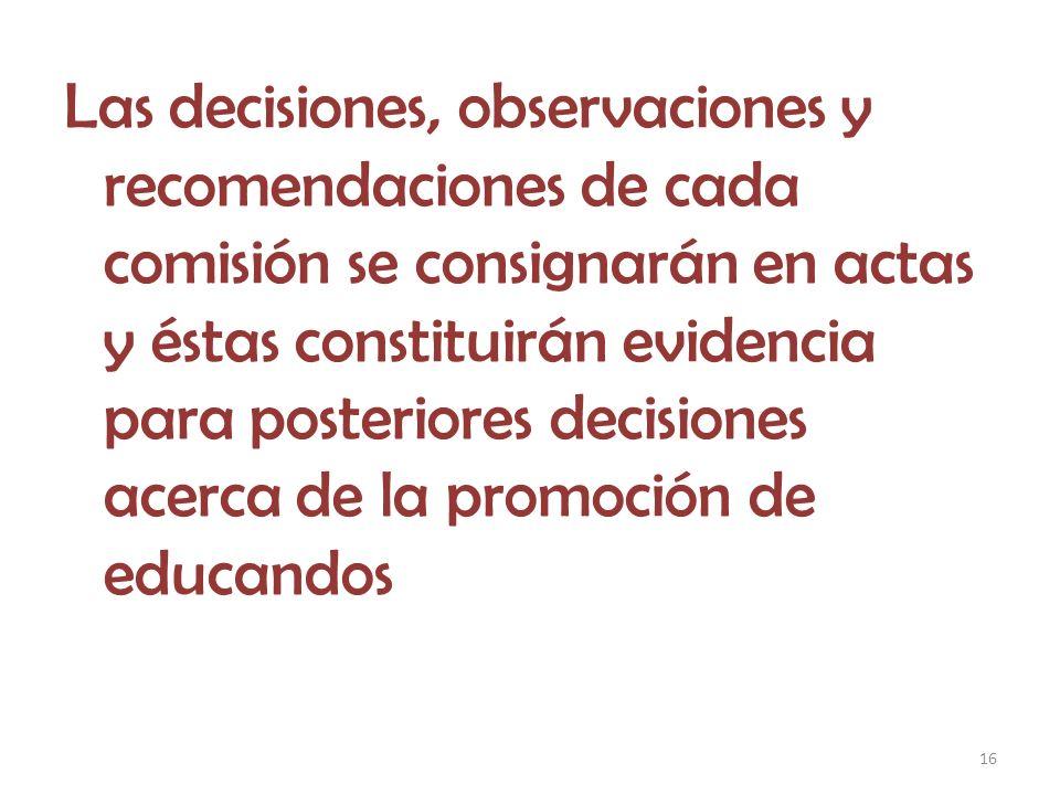 16 Las decisiones, observaciones y recomendaciones de cada comisión se consignarán en actas y éstas constituirán evidencia para posteriores decisiones acerca de la promoción de educandos