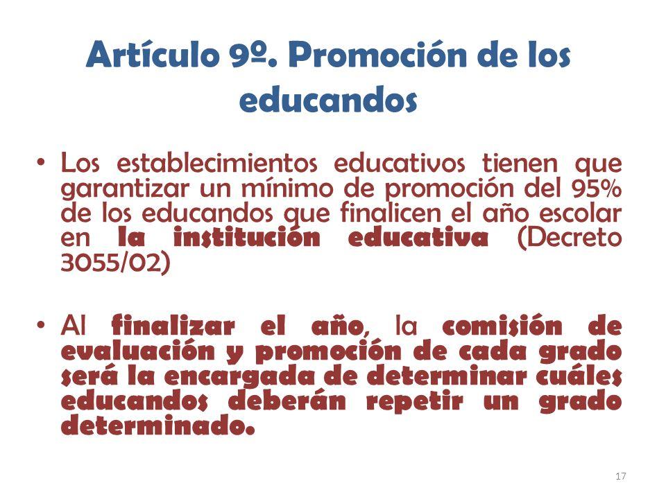 17 Artículo 9º. Promoción de los educandos Los establecimientos educativos tienen que garantizar un mínimo de promoción del 95% de los educandos que f