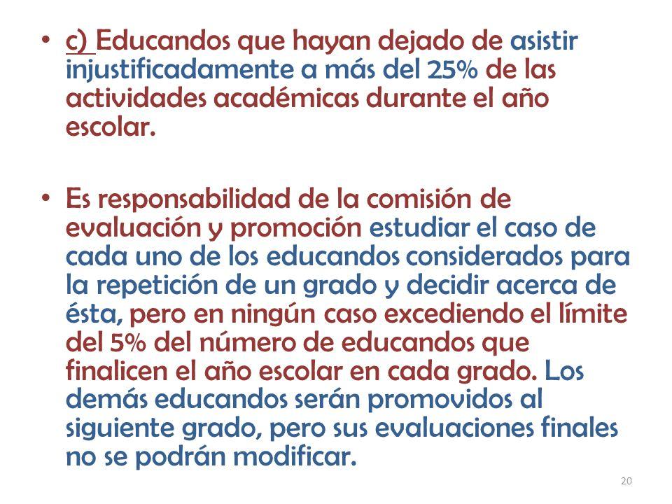 20 c) Educandos que hayan dejado de asistir injustificadamente a más del 25% de las actividades académicas durante el año escolar. Es responsabilidad