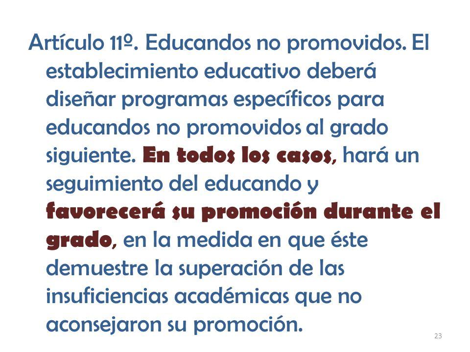 23 Artículo 11º. Educandos no promovidos. El establecimiento educativo deberá diseñar programas específicos para educandos no promovidos al grado sigu