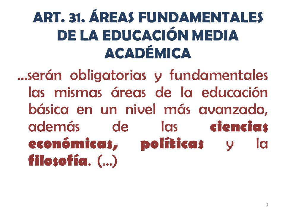 4 ART. 31. ÁREAS FUNDAMENTALES DE LA EDUCACIÓN MEDIA ACADÉMICA...serán obligatorias y fundamentales las mismas áreas de la educación básica en un nive