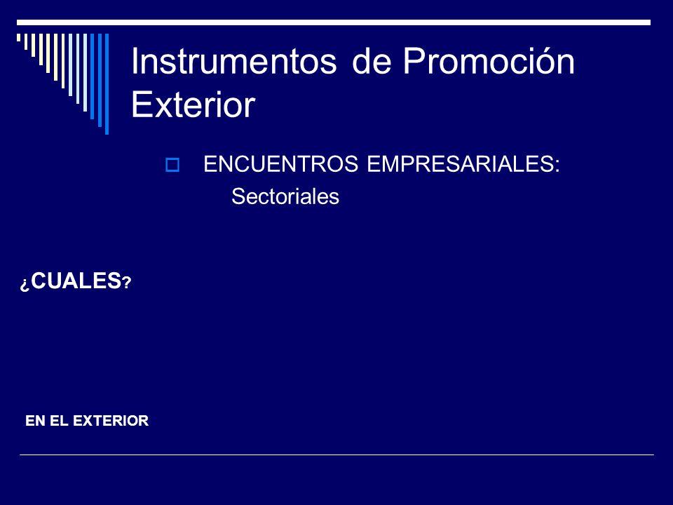 Instrumentos de Promoción Exterior ENCUENTROS EMPRESARIALES: Sectoriales ¿ CUALES ? EN EL EXTERIOR
