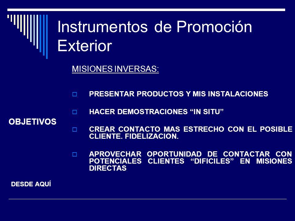 Instrumentos de Promoción Exterior MISIONES INVERSAS: PRESENTAR PRODUCTOS Y MIS INSTALACIONES HACER DEMOSTRACIONES IN SITU CREAR CONTACTO MAS ESTRECHO