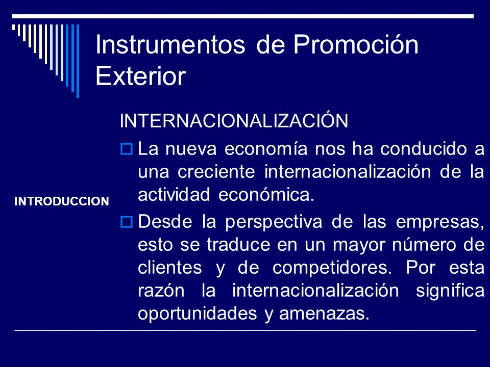 Instrumentos de Promoción Exterior INTERNACIONALIZACIÓN La nueva economía nos ha conducido a una creciente internacionalización de la actividad económ