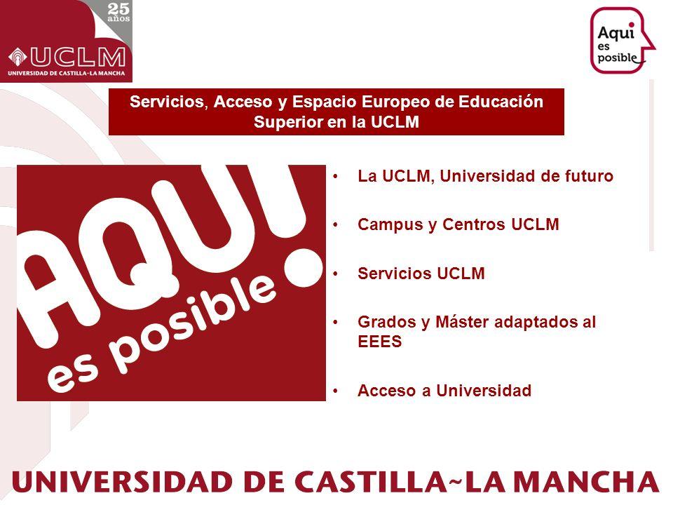 La UCLM, Universidad de futuro Campus y Centros UCLM Servicios UCLM Grados y Máster adaptados al EEES Acceso a Universidad Servicios, Acceso y Espacio