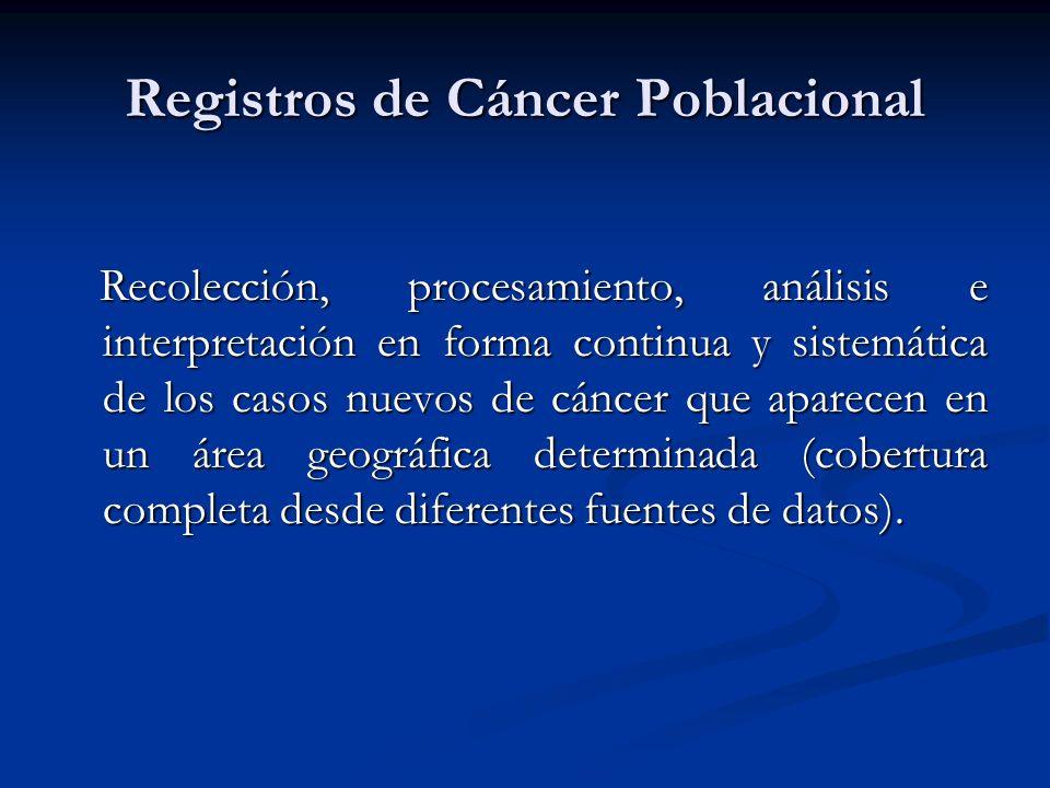 Registros de Cáncer Poblacional Recolección, procesamiento, análisis e interpretación en forma continua y sistemática de los casos nuevos de cáncer que aparecen en un área geográfica determinada (cobertura completa desde diferentes fuentes de datos).