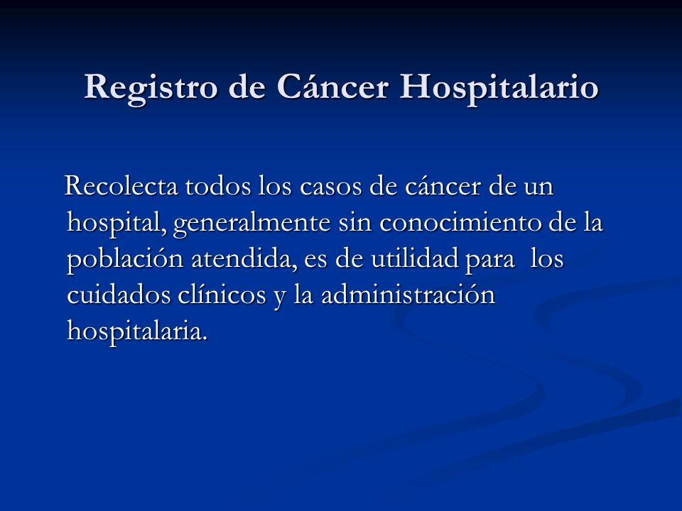 Registro de Cáncer Hospitalario Recolecta todos los casos de cáncer de un hospital, generalmente sin conocimiento de la población atendida, es de utilidad para los cuidados clínicos y la administración hospitalaria.