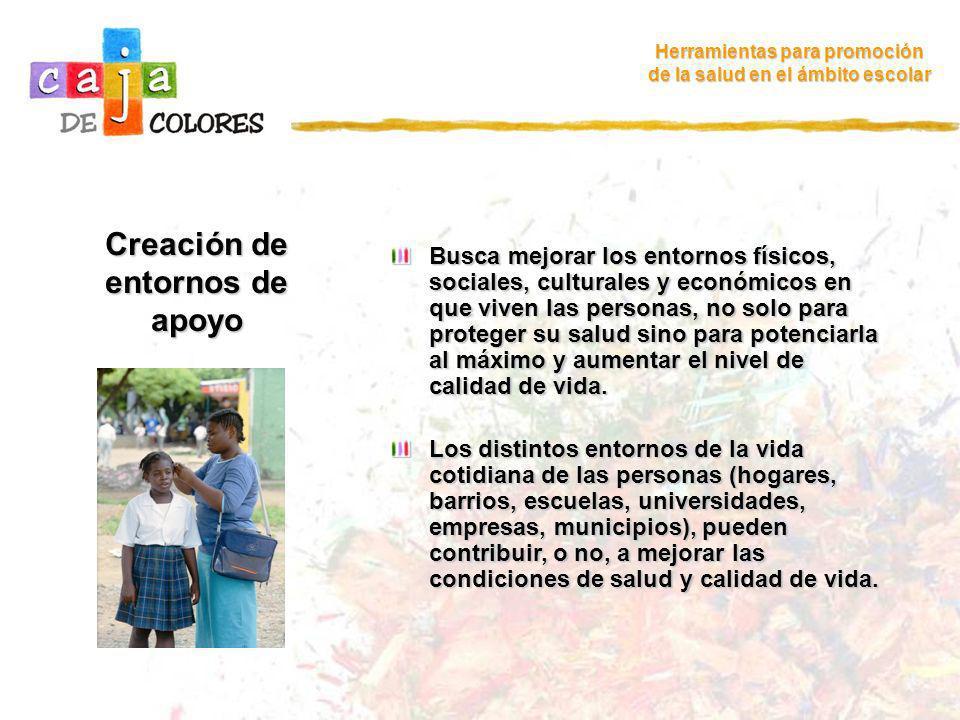 Creación de entornos de apoyo Herramientas para promoción de la salud en el ámbito escolar Busca mejorar los entornos físicos, sociales, culturales y