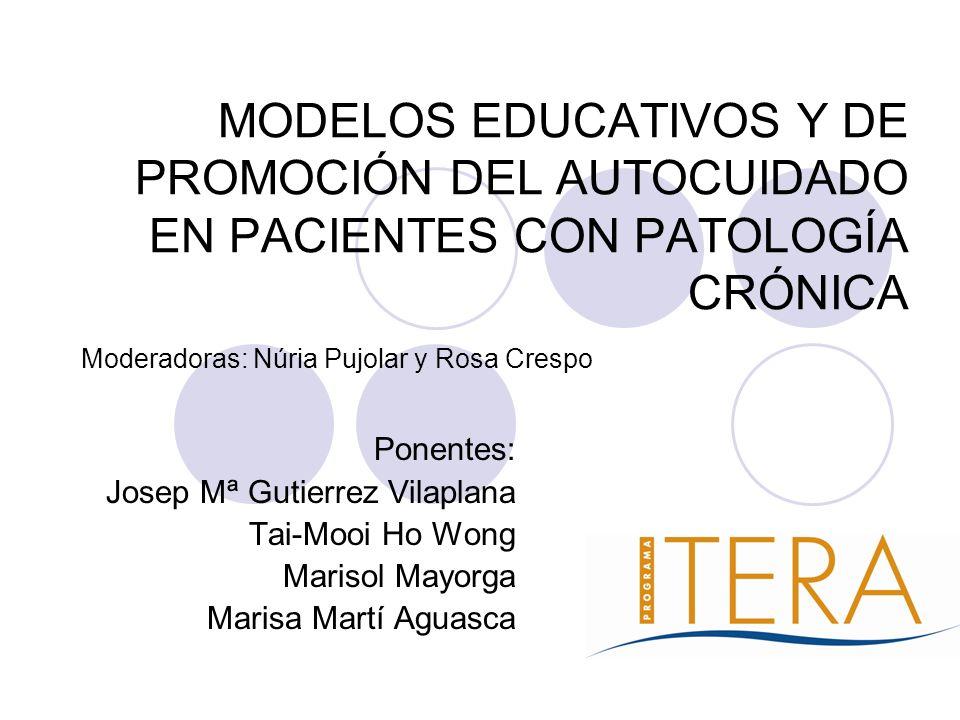 MODELOS EDUCATIVOS Y DE PROMOCIÓN DEL AUTOCUIDADO EN PACIENTES CON PATOLOGÍA CRÓNICA Ponentes: Josep Mª Gutierrez Vilaplana Tai-Mooi Ho Wong Marisol M