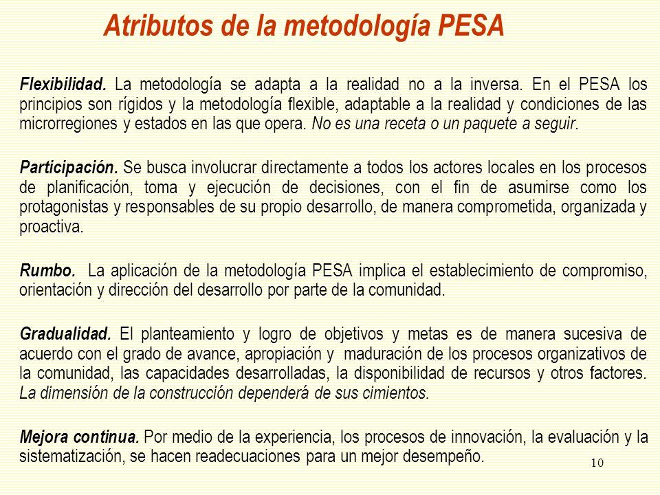10 Atributos de la metodología PESA Flexibilidad. La metodología se adapta a la realidad no a la inversa. En el PESA los principios son rígidos y la m