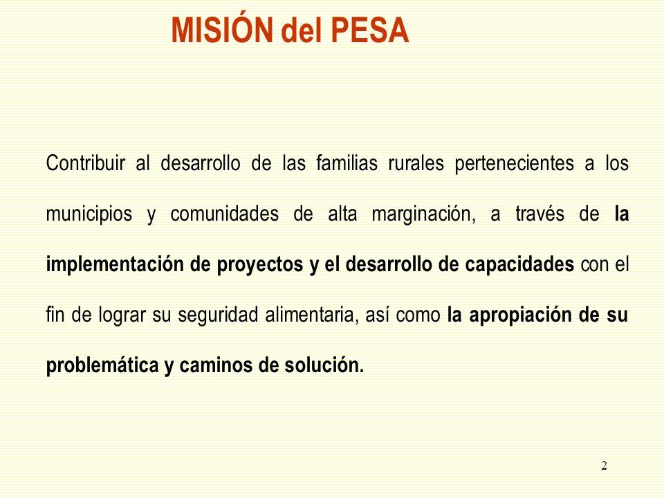 3 Objetivos del PESA Objetivo general: Desarrollar a las personas en comunidades de alta marginación para que sean los principales actores en la apropiación de la problemática y búsqueda de soluciones que conlleven a la seguridad alimentaria y la reducción de su pobreza.
