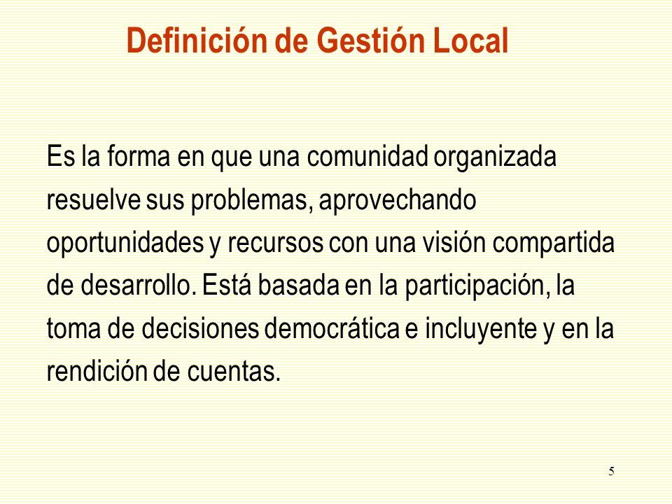 5 Definición de Gestión Local Es la forma en que una comunidad organizada resuelve sus problemas, aprovechando oportunidades y recursos con una visión