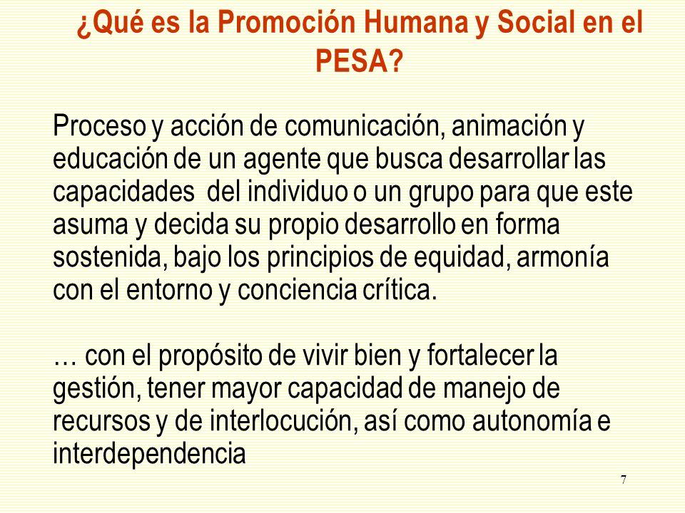 7 ¿Qué es la Promoción Humana y Social en el PESA? Proceso y acción de comunicación, animación y educación de un agente que busca desarrollar las capa