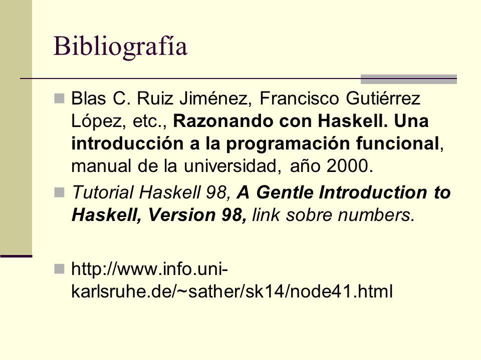 Bibliografía Blas C. Ruiz Jiménez, Francisco Gutiérrez López, etc., Razonando con Haskell. Una introducción a la programación funcional, manual de la