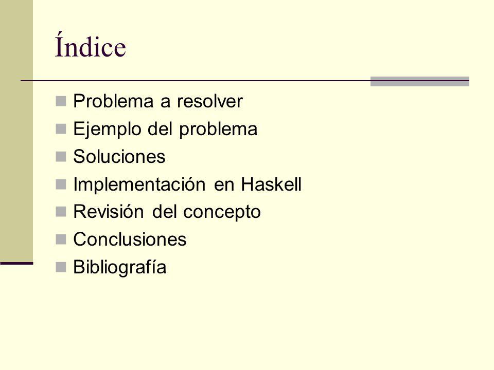 Índice Problema a resolver Ejemplo del problema Soluciones Implementación en Haskell Revisión del concepto Conclusiones Bibliografía