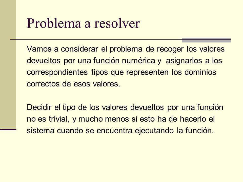 Problema a resolver Vamos a considerar el problema de recoger los valores devueltos por una función numérica y asignarlos a los correspondientes tipos