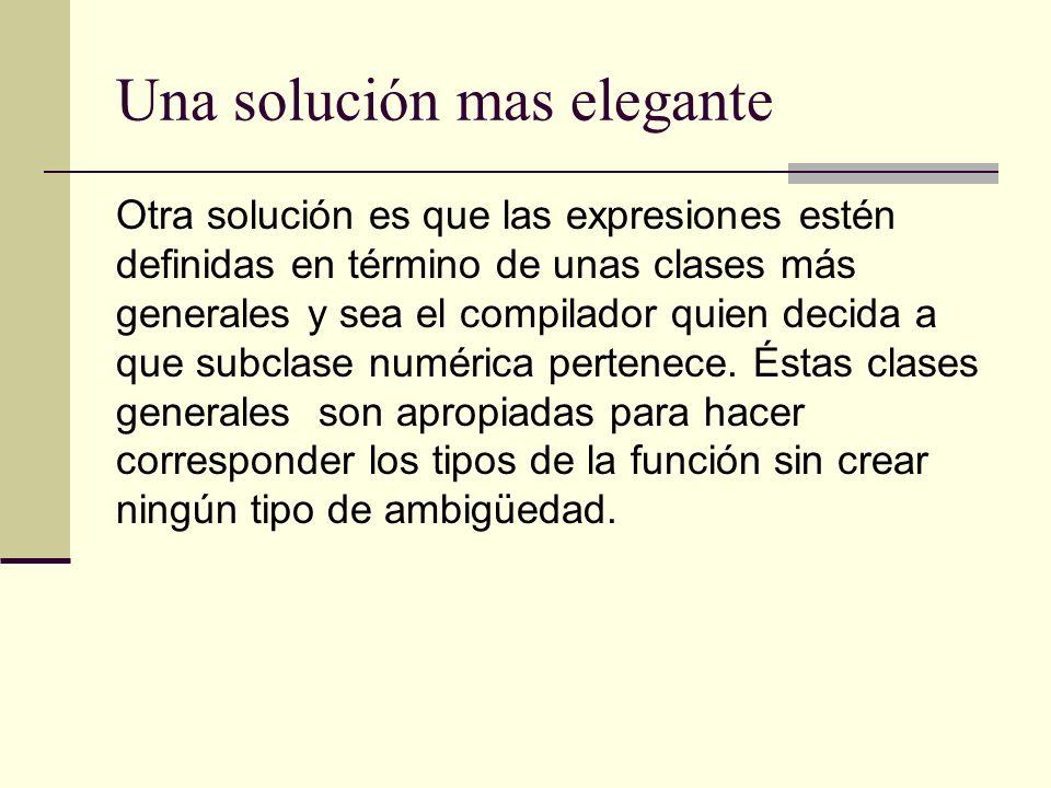 Una solución mas elegante Otra solución es que las expresiones estén definidas en término de unas clases más generales y sea el compilador quien decid