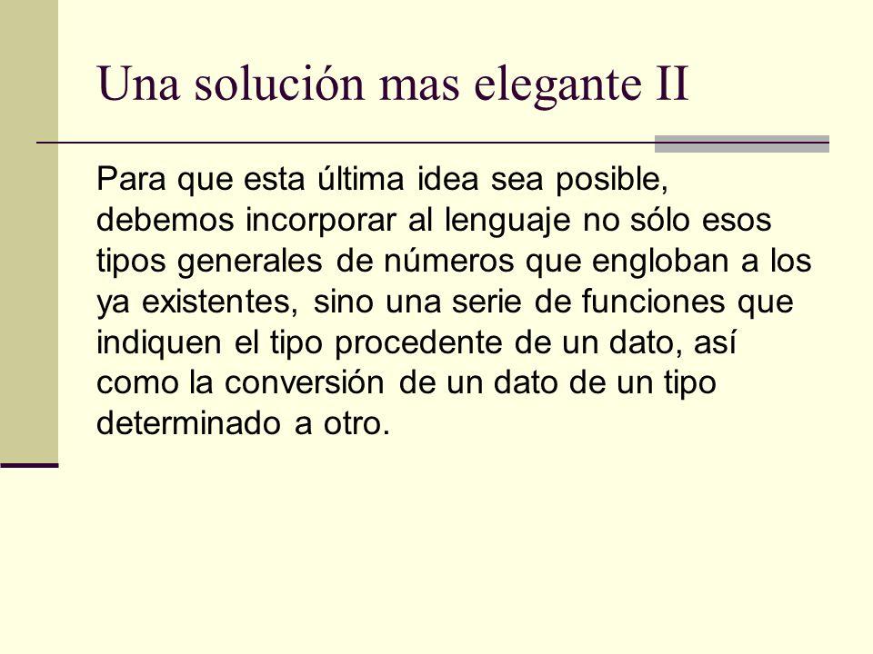 Una solución mas elegante II Para que esta última idea sea posible, debemos incorporar al lenguaje no sólo esos tipos generales de números que engloba